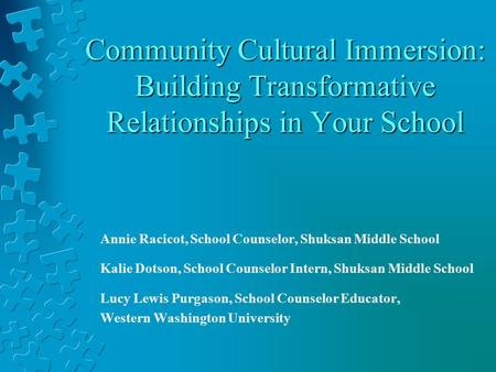 Community Cultural Immersion: Building Transformative Relationships in Your School Annie Racicot, School Counselor, Shuksan Middle School Kalie Dotson,