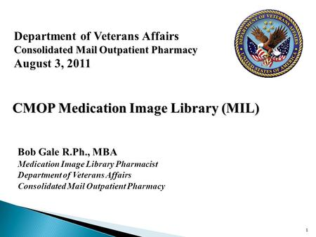 Department of Veterans Affairs Consolidated Mail Outpatient Pharmacy August 3, 2011 Bob Gale R.Ph., MBA Medication Image Library Pharmacist Department.