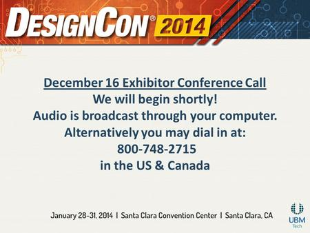 December 16 Exhibitor Conference Call We will begin shortly! Audio is broadcast through your computer. Alternatively you may dial in at: 800-748-2715 in.