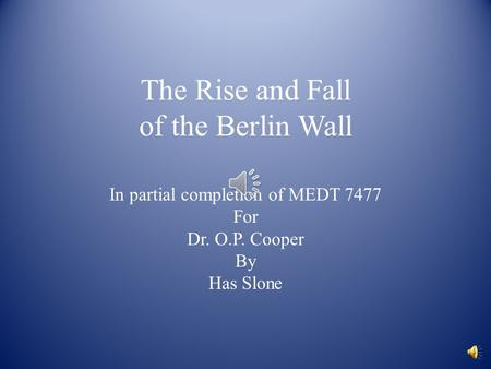 The Rise and Fall of the Berlin Wall In partial completion of MEDT 7477 For Dr. O.P. Cooper By Has Slone.