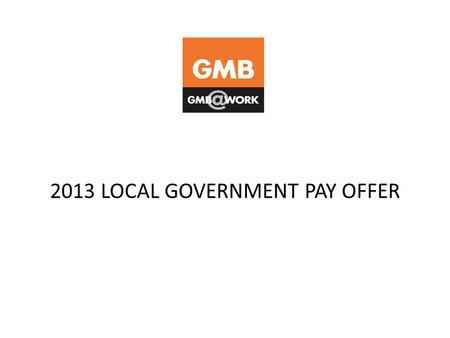 2013 LOCAL GOVERNMENT PAY OFFER. BACKGROUND Final 2013 Local Government pay offer now on the table GMB and other unions made claim for increase to all.