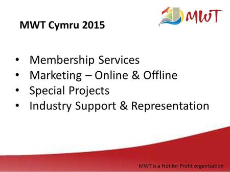Membership Services Marketing – Online & Offline Special Projects Industry Support & Representation MWT Cymru 2015 MWT is a Not for Profit organisation.