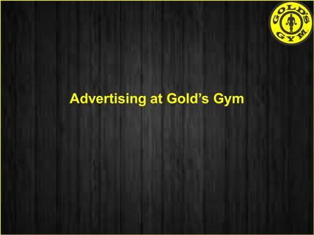 Advertising at Gold's Gym. About Gold's Gym - Has emerged as a strong Brand Name in the fitness Industry over a decade. Gold's Gym has over 700+ facilities.