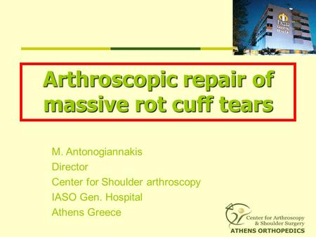 M. Antonogiannakis Director Center for Shoulder arthroscopy IASO Gen. Hospital Athens Greece Arthroscopic repair of massive rot cuff tears.