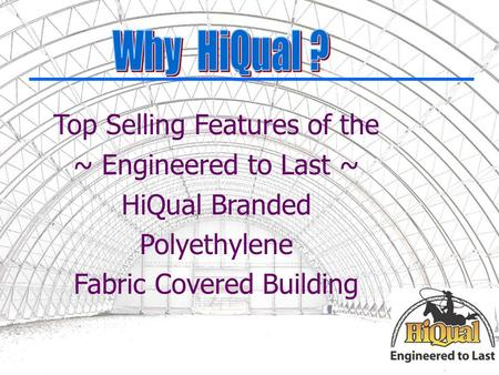 Top Selling Features of the ~ Engineered to Last ~ HiQual Branded Polyethylene Fabric Covered Building.