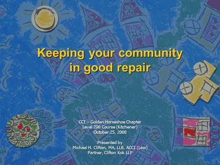 Keeping your community in good repair CCI – Golden Horseshoe Chapter Level 200 Course (Kitchener) October 25, 2008 Presented by Michael H. Clifton, MA,