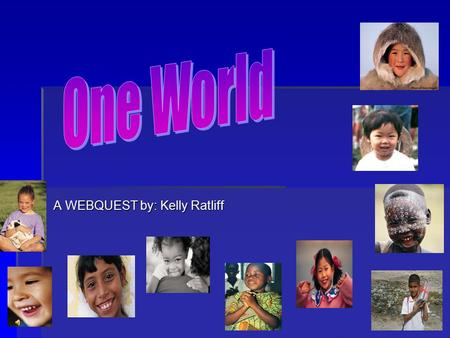 A WEBQUEST by: Kelly Ratliff Introduction:  Whoever you are, wherever you go; there are children in this world just like you. Though you may look, speak,