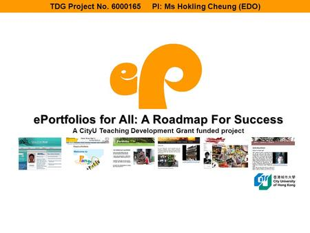 EPortfolios for All: A Roadmap For Success A CityU Teaching Development Grant funded project TDG Project No. 6000165 PI: Ms Hokling Cheung (EDO)