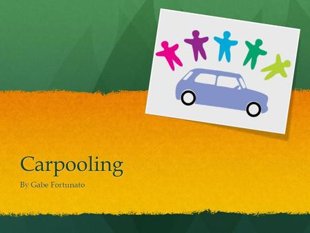 Carpooling By Gabe Fortunato. Top 3 Reasons to Carpool 1. It saves money—it costs an average of 26.2 cents/mile to drive a vehicle. 2. It reduces the.