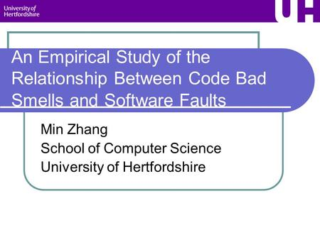 An Empirical Study of the Relationship Between Code Bad Smells and Software Faults Min Zhang School of Computer Science University of Hertfordshire.