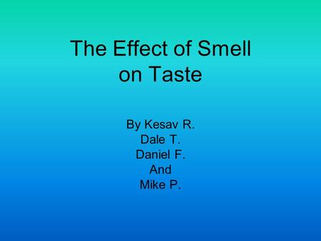 The Effect of Smell on Taste By Kesav R. Dale T. Daniel F. And Mike P.