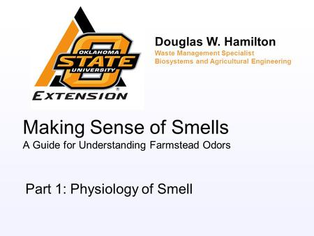 Making Sense of Smells A Guide for Understanding Farmstead Odors Part 1: Physiology of Smell Douglas W. Hamilton Waste Management Specialist Biosystems.