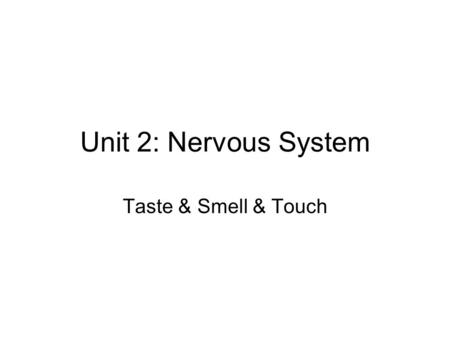 "Unit 2: Nervous System Taste & Smell & Touch. (1) Smell Smell = chemicals binding to receptors –""chemicals"" = organic molecules Inside of your nose is."