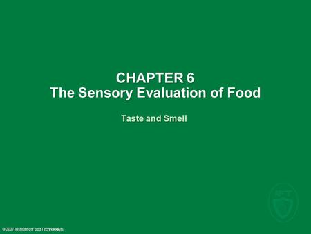 © 2007 Institute of Food Technologists CHAPTER 6 The Sensory Evaluation of Food Taste and Smell.