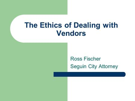 The Ethics of Dealing with Vendors Ross Fischer Seguin City Attorney.
