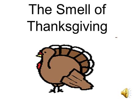 The Smell of Thanksgiving It smells like Thanksgiving.
