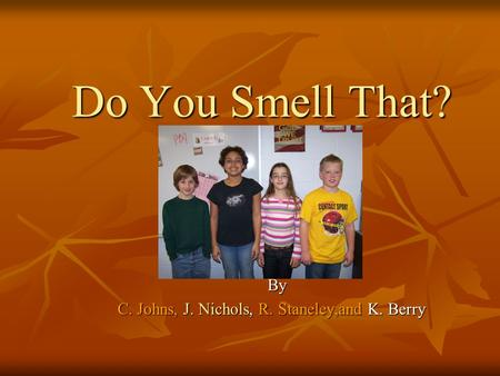 Do You Smell That? Do You Smell That? By C. Johns, J. Nichols, R. Staneley,and K. Berry.