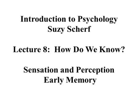 Introduction to Psychology Suzy Scherf Lecture 8: How Do We Know? Sensation and Perception Early Memory.