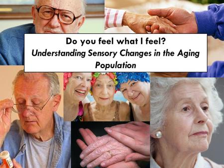 Do you feel what I feel? Understanding Sensory Changes in the Aging Population.