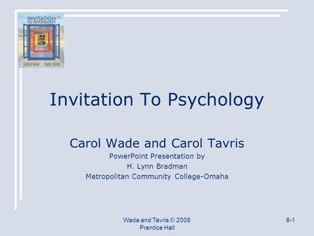 Wade and Tavris © 2005 Prentice Hall 6-1 Invitation To Psychology Carol Wade and Carol Tavris PowerPoint Presentation by H. Lynn Bradman Metropolitan Community.