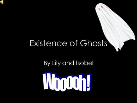Existence of Ghosts By Lily and Isobel Contents Feelings when ghosts are around… Fun ghost facts … Ghost sightings … Evidence for ghosts not existing.