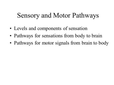 Sensory and Motor Pathways Levels and components of sensation Pathways for sensations from body to brain Pathways for motor signals from brain to body.