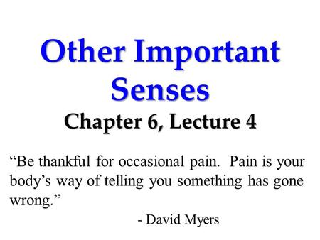 "Other Important Senses Chapter 6, Lecture 4 ""Be thankful for occasional pain. Pain is your body's way of telling you something has gone wrong."" - David."