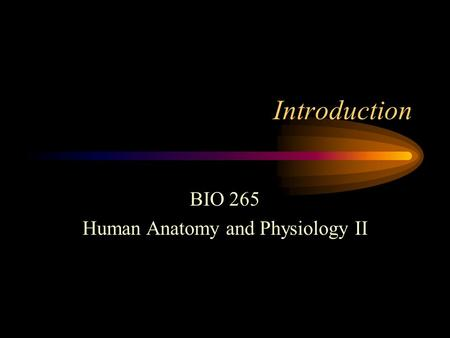 Introduction BIO 265 Human Anatomy and Physiology II.