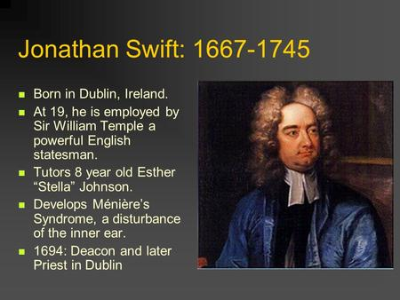 "Jonathan Swift: 1667-1745 Born in Dublin, Ireland. At 19, he is employed by Sir William Temple a powerful English statesman. Tutors 8 year old Esther ""Stella"""