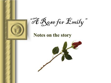 """A Rose for Emily"" Notes on the story. General Information: Narrator The voice of the town (Jefferson, MS) tells readers the story."