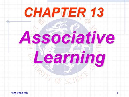 Ming-Feng Yeh1 CHAPTER 13 Associative Learning. Ming-Feng Yeh2 Objectives The neural networks, trained in a supervised manner, require a target signal.