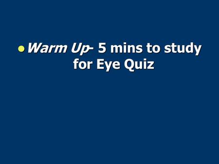 Warm Up- 5 mins to study for Eye Quiz Warm Up- 5 mins to study for Eye Quiz.