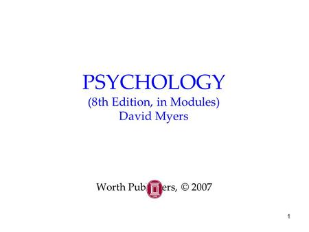 1 PSYCHOLOGY (8th Edition, in Modules) David Myers Worth Publishers, © 2007.