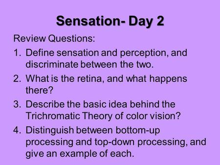 Sensation- Day 2 Review Questions: 1.Define sensation and perception, and discriminate between the two. 2.What is the retina, and what happens there? 3.Describe.