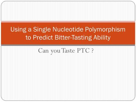 Using a Single Nucleotide Polymorphism to Predict Bitter-Tasting Ability Can you Taste PTC ?