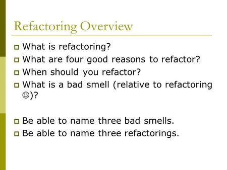 Refactoring Overview  What is refactoring?  What are four good reasons to refactor?  When should you refactor?  What is a bad smell (relative to refactoring.