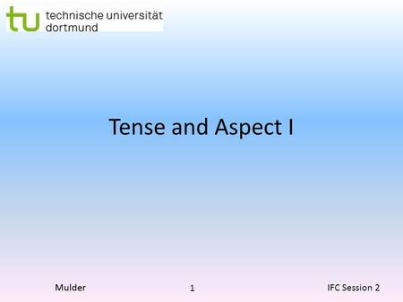 1 IFC Session 2Mulder Tense and Aspect I. 2 IFC Session 2Mulder What is Tense? What is Aspect? Tense There are really only two true tenses in English.