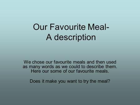 Our Favourite Meal- A description We chose our favourite meals and then used as many words as we could to describe them. Here our some of our favourite.