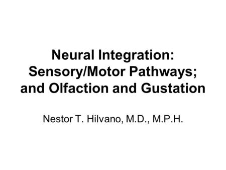 Neural Integration: Sensory/Motor Pathways; and Olfaction and Gustation Nestor T. Hilvano, M.D., M.P.H.