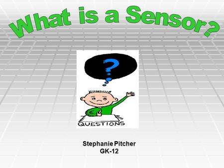 Stephanie Pitcher GK-12. SENSORS  Are devices capable of detecting change:  Temperature  Pressure  Humidity  Speed  And Many more …  There are.