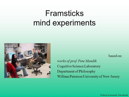 © Maciej Komosiński, Pete Mandik Framsticks mind experiments based on: works of prof. Pete Mandik Cognitive Science Laboratory Department of Philosophy.