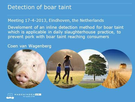 Detection of boar taint Coen van Wagenberg Meeting 17-4-2013, Eindhoven, the Netherlands Develoment of an inline detection method for boar taint which.