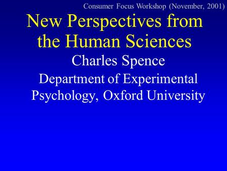 Charles Spence Department of Experimental Psychology, Oxford University New Perspectives from the Human Sciences Consumer Focus Workshop (November, 2001)