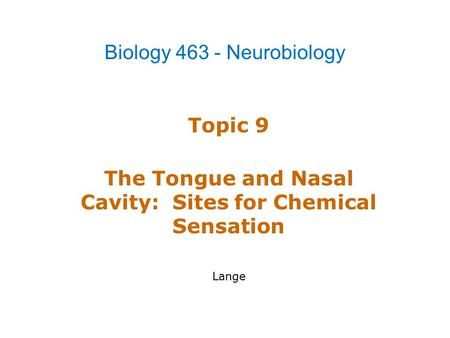 Topic 9 The Tongue and Nasal Cavity: Sites for Chemical Sensation Lange Biology 463 - Neurobiology.