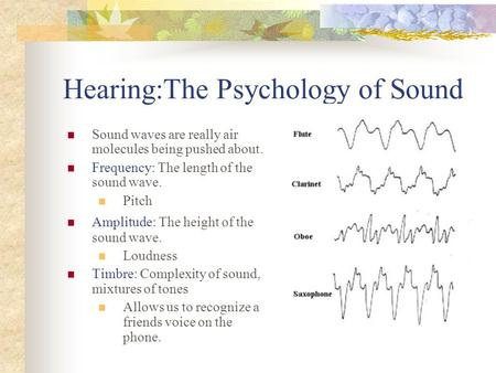 Hearing:The Psychology of Sound Sound waves are really air molecules being pushed about. Frequency: The length of the sound wave. Pitch Amplitude: The.