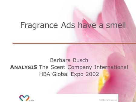 SAM © All rights reserved. Fragrance Ads have a smell Barbara Busch A NALYSI S The Scent Company International HBA Global Expo 2002.