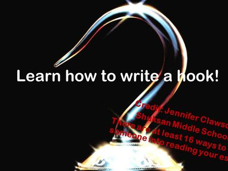 Learn how to write a hook! Credit: Jennifer Clawson Shuksan Middle School There are at least 16 ways to hook someone into reading your essay!