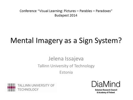 "Mental Imagery as a Sign System? Jelena Issajeva Tallinn University of Technology Estonia Conference ""Visual Learning: Pictures – Parables – Paradoxes"""