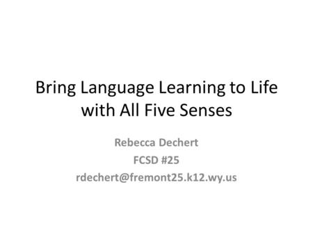 Bring Language Learning to Life with All Five Senses Rebecca Dechert FCSD #25