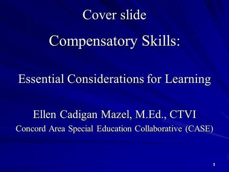 Compensatory Skills: Essential Considerations for Learning Ellen Cadigan Mazel, M.Ed., CTVI Concord Area Special Education Collaborative (CASE) 1 Cover.